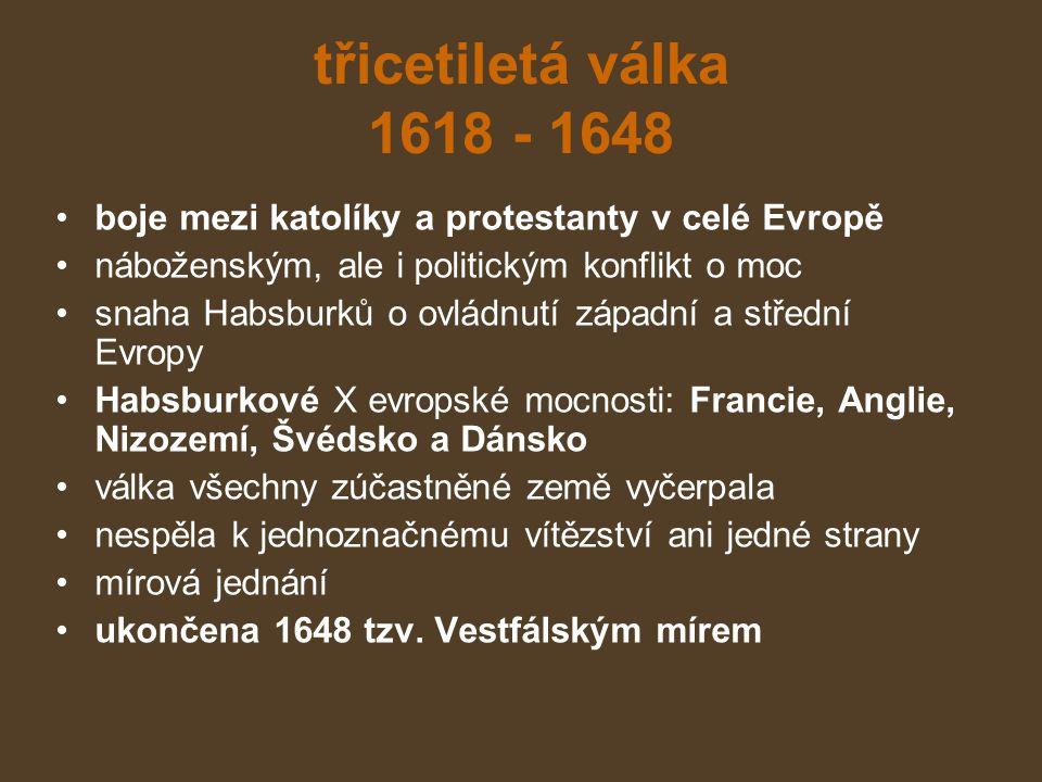 třicetiletá válka 1618 - 1648 boje mezi katolíky a protestanty v celé Evropě náboženským, ale i politickým konflikt o moc snaha Habsburků o ovládnutí západní a střední Evropy Habsburkové X evropské mocnosti: Francie, Anglie, Nizozemí, Švédsko a Dánsko válka všechny zúčastněné země vyčerpala nespěla k jednoznačnému vítězství ani jedné strany mírová jednání ukončena 1648 tzv.