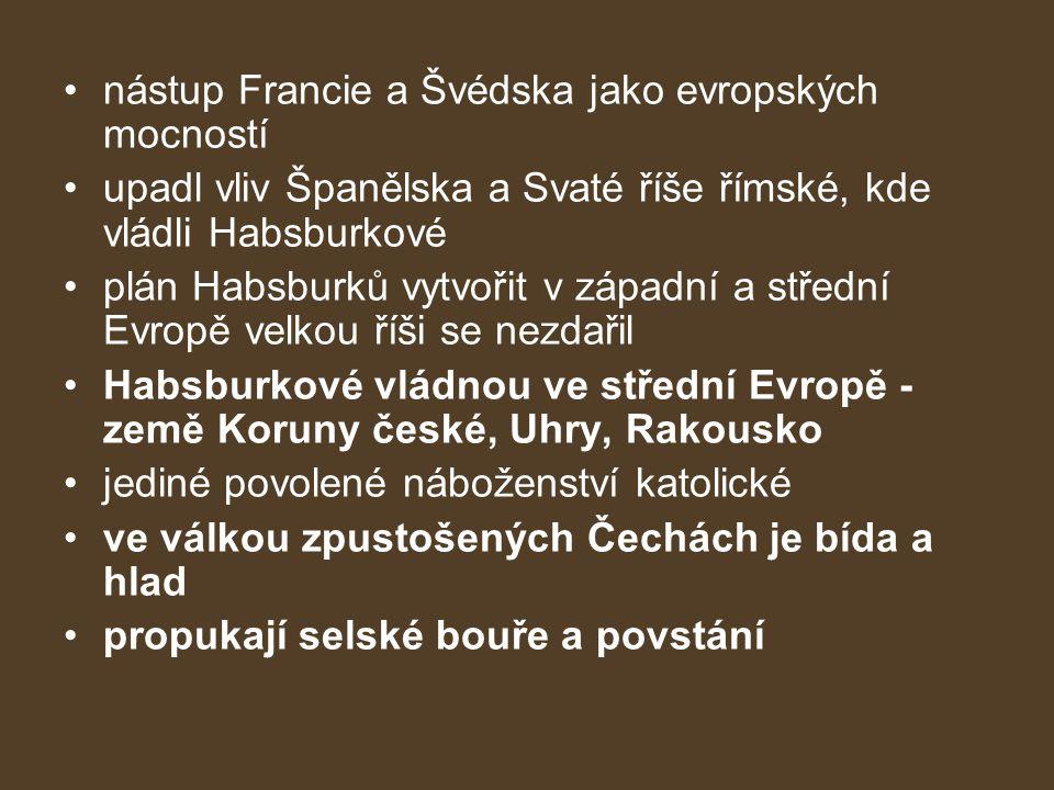 nástup Francie a Švédska jako evropských mocností upadl vliv Španělska a Svaté říše římské, kde vládli Habsburkové plán Habsburků vytvořit v západní a střední Evropě velkou říši se nezdařil Habsburkové vládnou ve střední Evropě - země Koruny české, Uhry, Rakousko jediné povolené náboženství katolické ve válkou zpustošených Čechách je bída a hlad propukají selské bouře a povstání