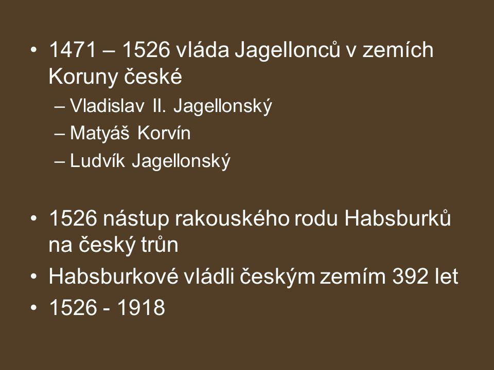 1471 – 1526 vláda Jagellonců v zemích Koruny české –Vladislav II. Jagellonský –Matyáš Korvín –Ludvík Jagellonský 1526 nástup rakouského rodu Habsburků