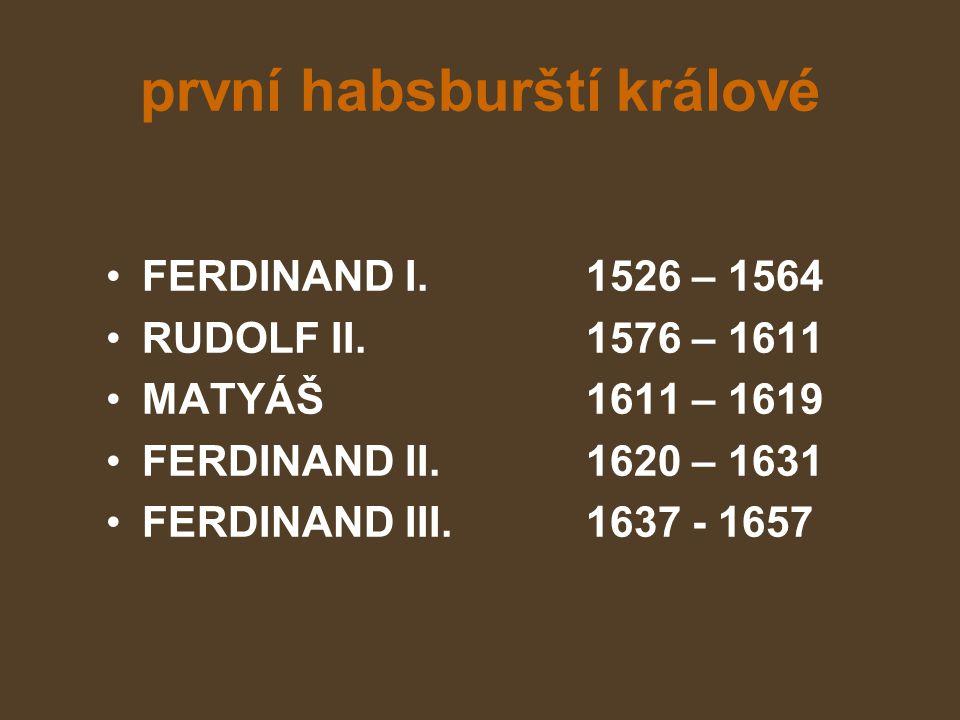první habsburští králové FERDINAND I.1526 – 1564 RUDOLF II.1576 – 1611 MATYÁŠ1611 – 1619 FERDINAND II.1620 – 1631 FERDINAND III.1637 - 1657