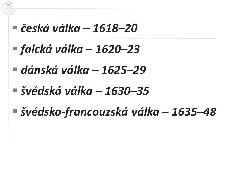  česká válka – 1618–20  falcká válka – 1620–23  dánská válka – 1625–29  švédská válka – 1630–35  švédsko-francouzská válka – 1635–48