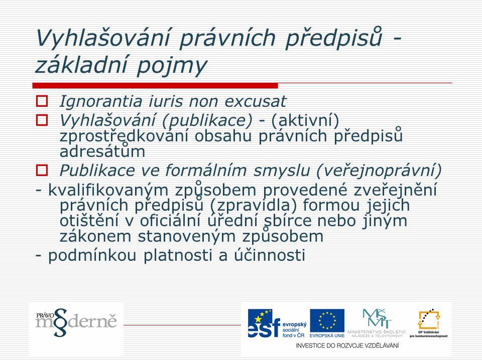 Vyhlašování právních předpisů - základní pojmy  Ignorantia iuris non excusat  Vyhlašování (publikace) - (aktivní) zprostředkování obsahu právních předpisů adresátům  Publikace ve formálním smyslu (veřejnoprávní) - kvalifikovaným způsobem provedené zveřejnění právních předpisů (zpravidla) formou jejich otištění v oficiální úřední sbírce nebo jiným zákonem stanoveným způsobem - podmínkou platnosti a účinnosti