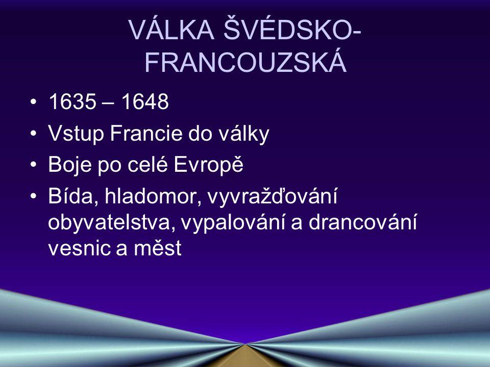 VÁLKA ŠVÉDSKO- FRANCOUZSKÁ 1635 – 1648 Vstup Francie do války Boje po celé Evropě Bída, hladomor, vyvražďování obyvatelstva, vypalování a drancování v