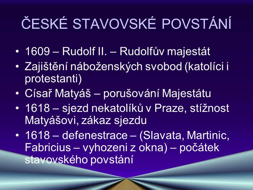 ČESKÉ STAVOVSKÉ POVSTÁNÍ 1609 – Rudolf II. – Rudolfův majestát Zajištění náboženských svobod (katolíci i protestanti) Císař Matyáš – porušování Majest