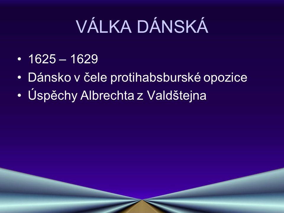VÁLKA DÁNSKÁ 1625 – 1629 Dánsko v čele protihabsburské opozice Úspěchy Albrechta z Valdštejna