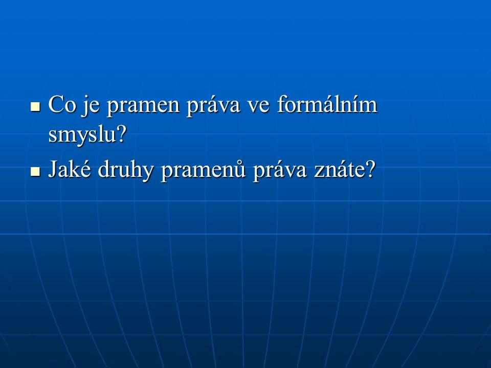 Co je pramen práva ve formálním smyslu? Co je pramen práva ve formálním smyslu? Jaké druhy pramenů práva znáte? Jaké druhy pramenů práva znáte?