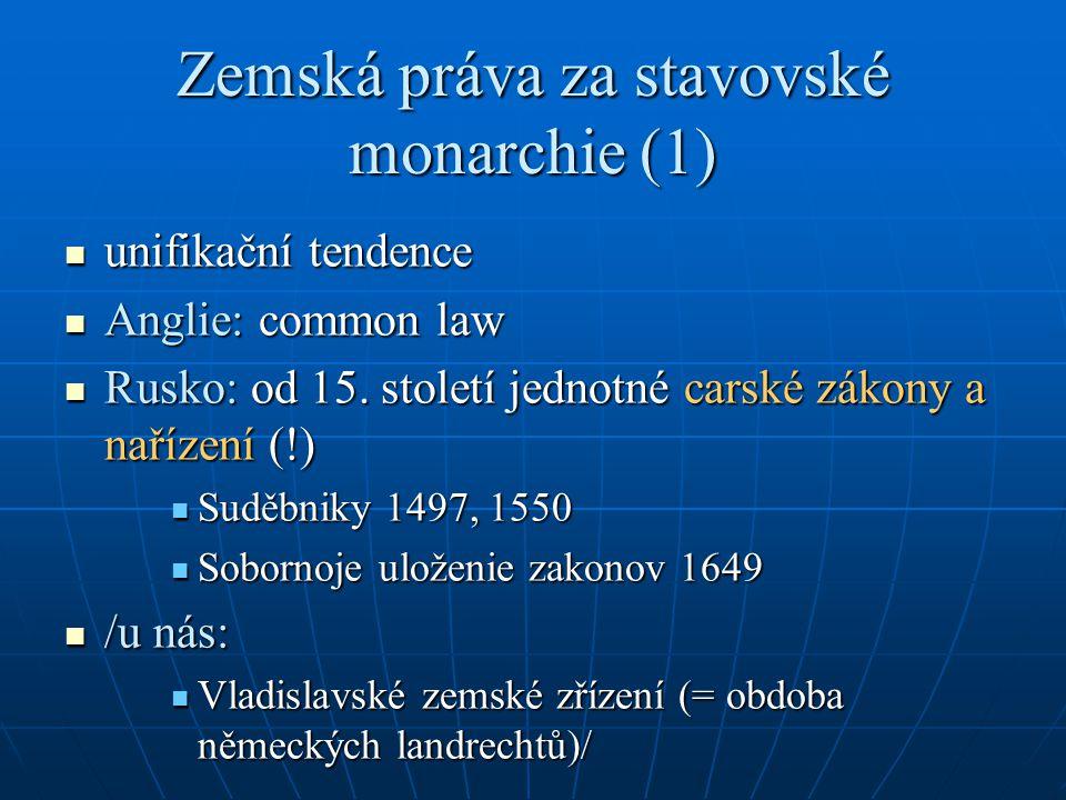 Zemská práva za stavovské monarchie (1) unifikační tendence unifikační tendence Anglie: common law Anglie: common law Rusko: od 15. století jednotné c