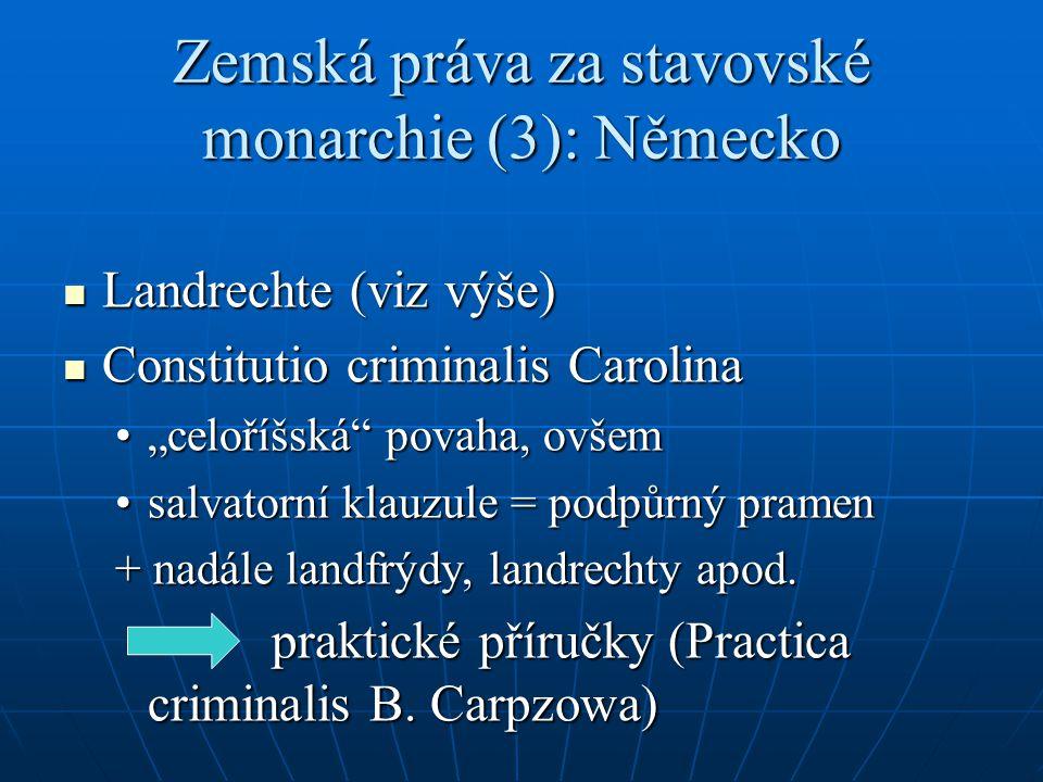 Zemská práva za stavovské monarchie (3): Německo Landrechte (viz výše) Landrechte (viz výše) Constitutio criminalis Carolina Constitutio criminalis Ca