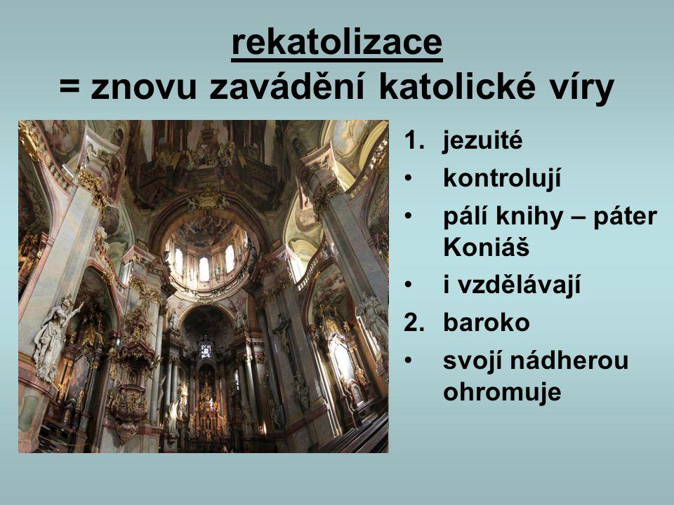 rekatolizace = znovu zavádění katolické víry 1.jezuité kontrolují pálí knihy – páter Koniáš i vzdělávají 2.baroko svojí nádherou ohromuje