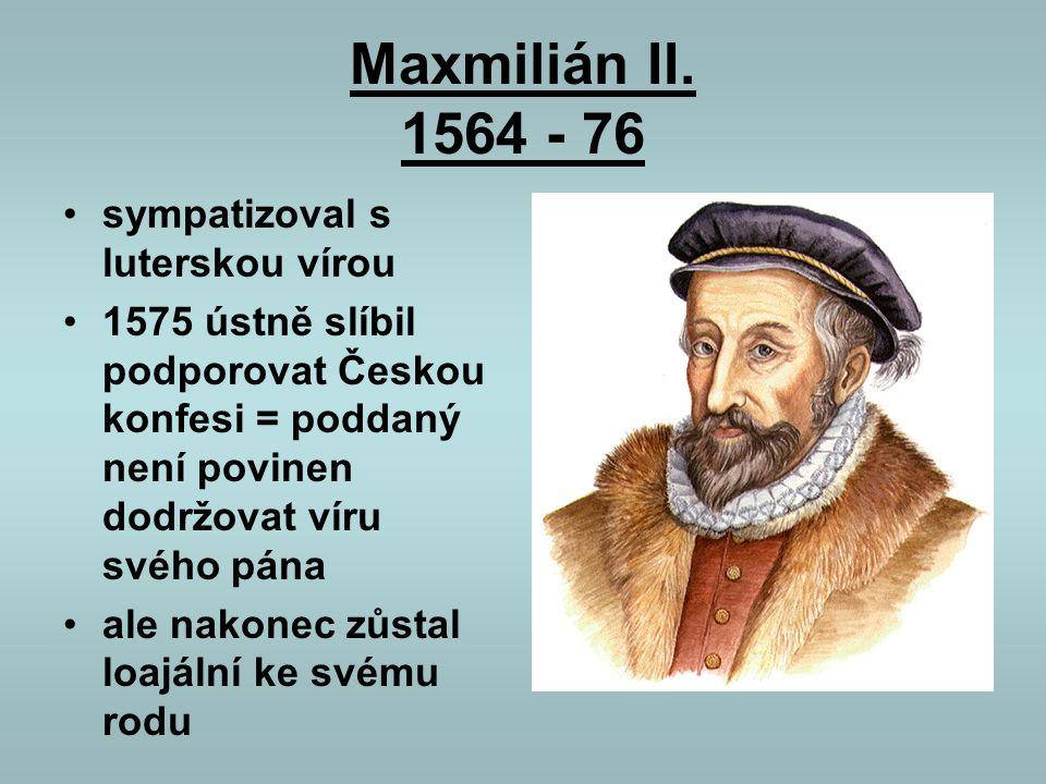Maxmilián II. 1564 - 76 sympatizoval s luterskou vírou 1575 ústně slíbil podporovat Českou konfesi = poddaný není povinen dodržovat víru svého pána al
