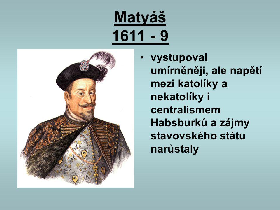 Matyáš 1611 - 9 vystupoval umírněněji, ale napětí mezi katolíky a nekatolíky i centralismem Habsburků a zájmy stavovského státu narůstaly