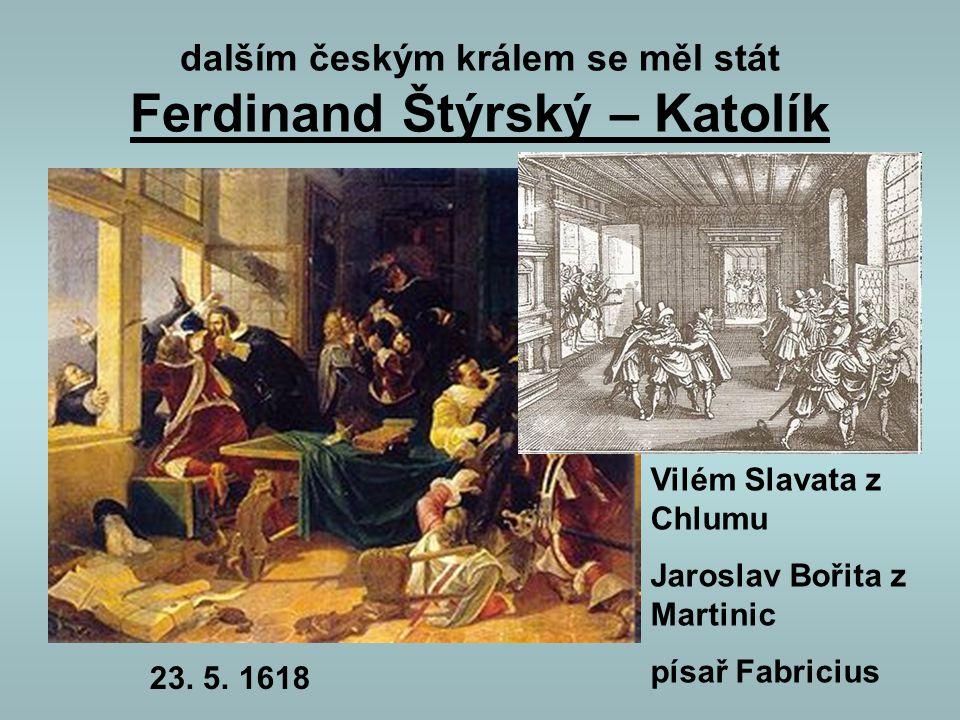 dalším českým králem se měl stát Ferdinand Štýrský – Katolík Vilém Slavata z Chlumu Jaroslav Bořita z Martinic písař Fabricius 23. 5. 1618