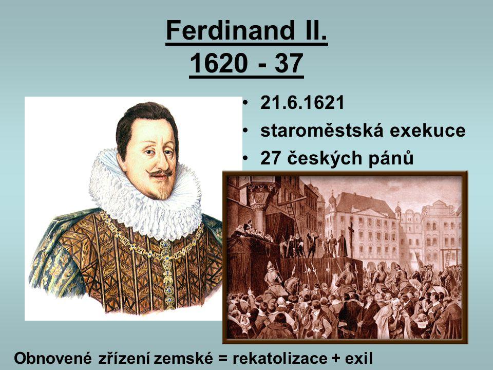 Ferdinand II. 1620 - 37 21.6.1621 staroměstská exekuce 27 českých pánů Obnovené zřízení zemské = rekatolizace + exil