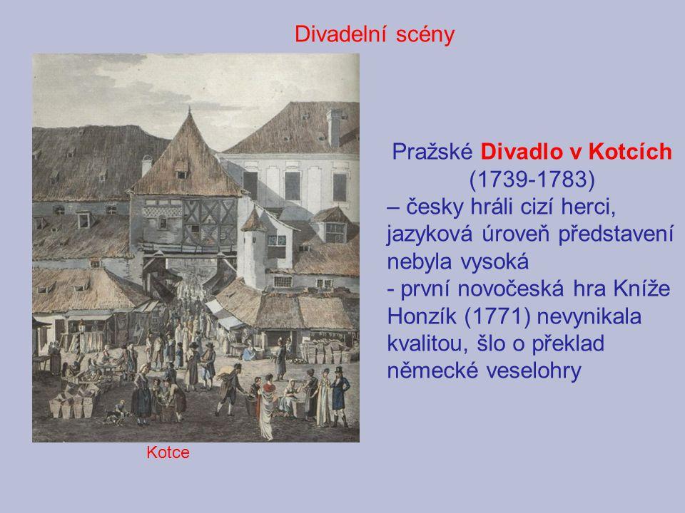 Pražské Divadlo v Kotcích (1739-1783) – česky hráli cizí herci, jazyková úroveň představení nebyla vysoká - první novočeská hra Kníže Honzík (1771) nevynikala kvalitou, šlo o překlad německé veselohry Divadelní scény Kotce