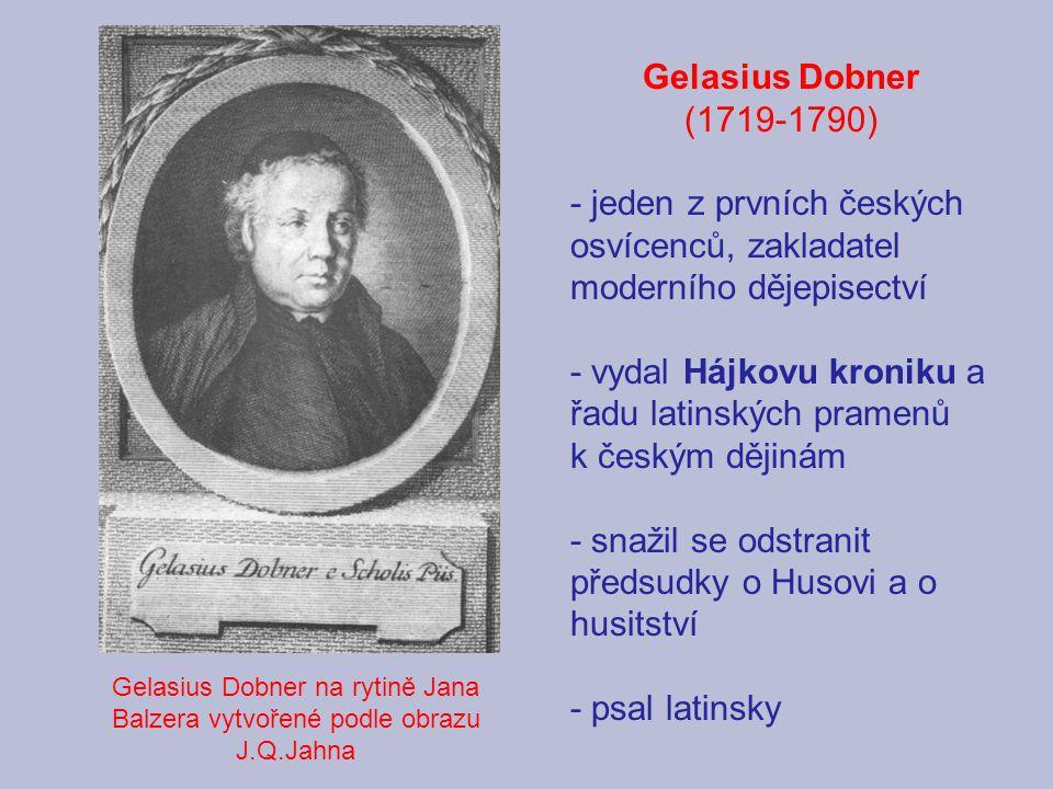 Gelasius Dobner na rytině Jana Balzera vytvořené podle obrazu J.Q.Jahna Gelasius Dobner (1719-1790) - jeden z prvních českých osvícenců, zakladatel moderního dějepisectví - vydal Hájkovu kroniku a řadu latinských pramenů k českým dějinám - snažil se odstranit předsudky o Husovi a o husitství - psal latinsky
