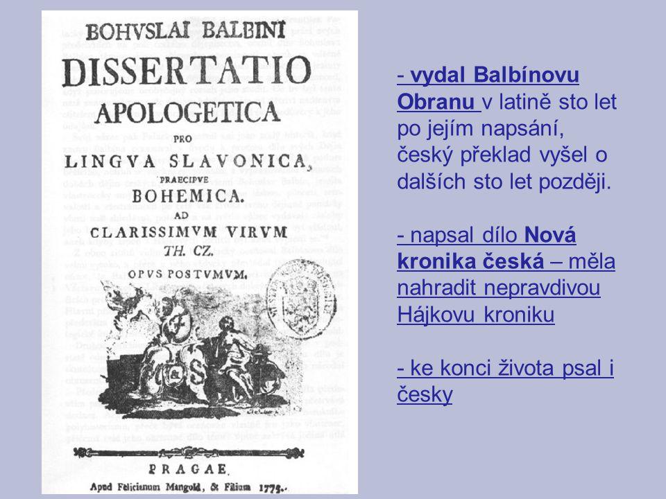 - vydal Balbínovu Obranu v latině sto let po jejím napsání, český překlad vyšel o dalších sto let později.