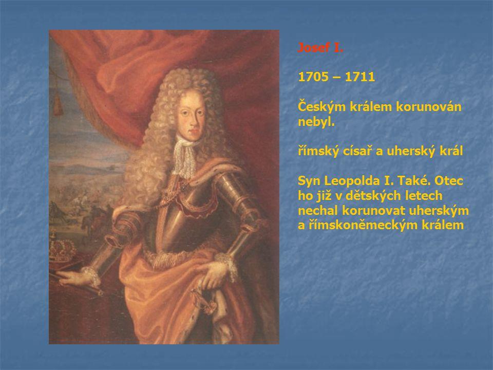 Josef I. 1705 – 1711 Českým králem korunován nebyl. římský císař a uherský král Syn Leopolda I. Také. Otec ho již v dětských letech nechal korunovat u