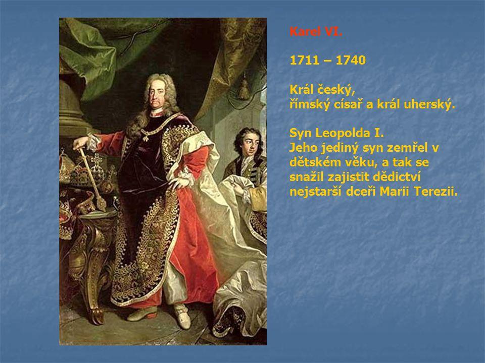 Karel VI. 1711 – 1740 Král český, římský císař a král uherský. Syn Leopolda I. Jeho jediný syn zemřel v dětském věku, a tak se snažil zajistit dědictv