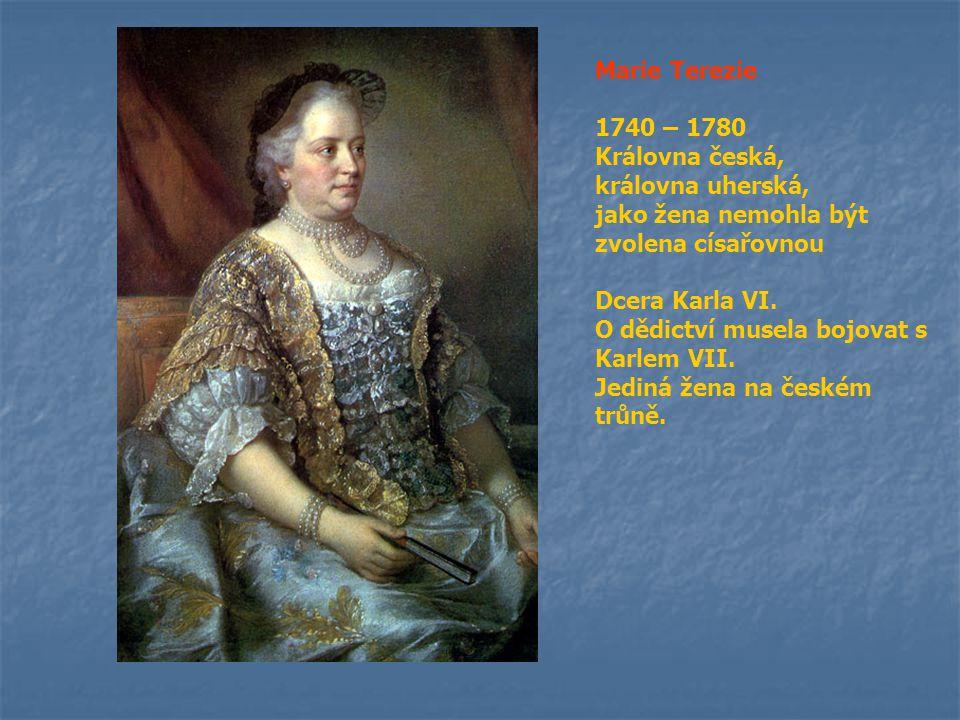 Marie Terezie 1740 – 1780 Královna česká, královna uherská, jako žena nemohla být zvolena císařovnou Dcera Karla VI. O dědictví musela bojovat s Karle