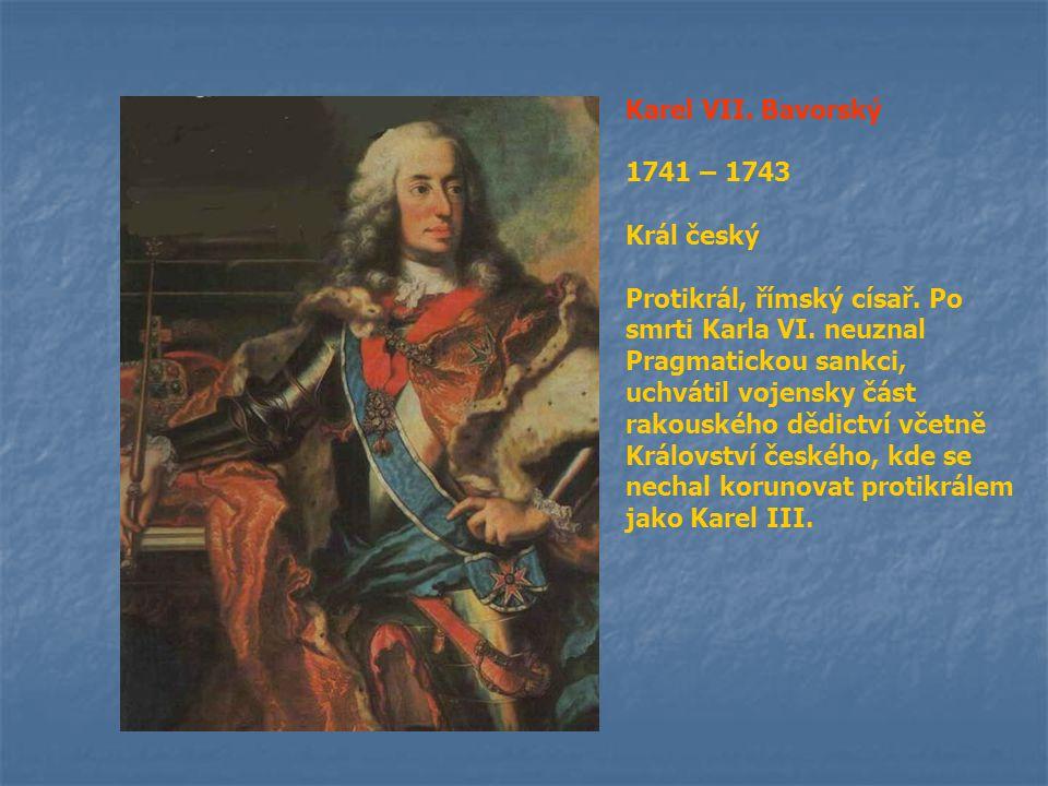 Karel VII. Bavorský 1741 – 1743 Král český Protikrál, římský císař. Po smrti Karla VI. neuznal Pragmatickou sankci, uchvátil vojensky část rakouského