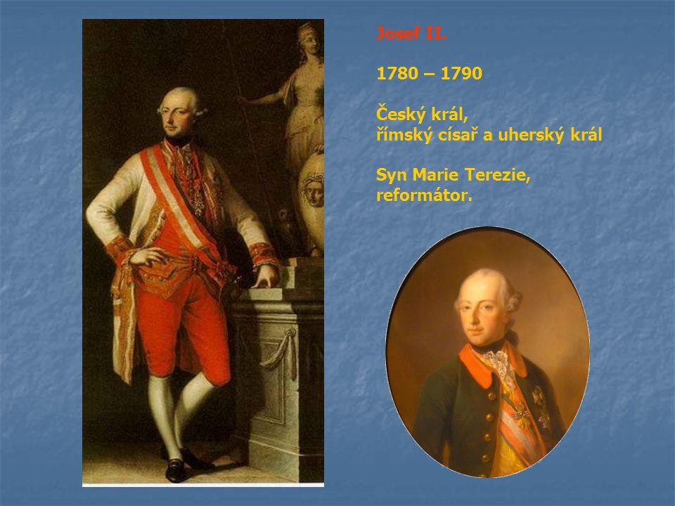 Josef II. 1780 – 1790 Český král, římský císař a uherský král Syn Marie Terezie, reformátor.