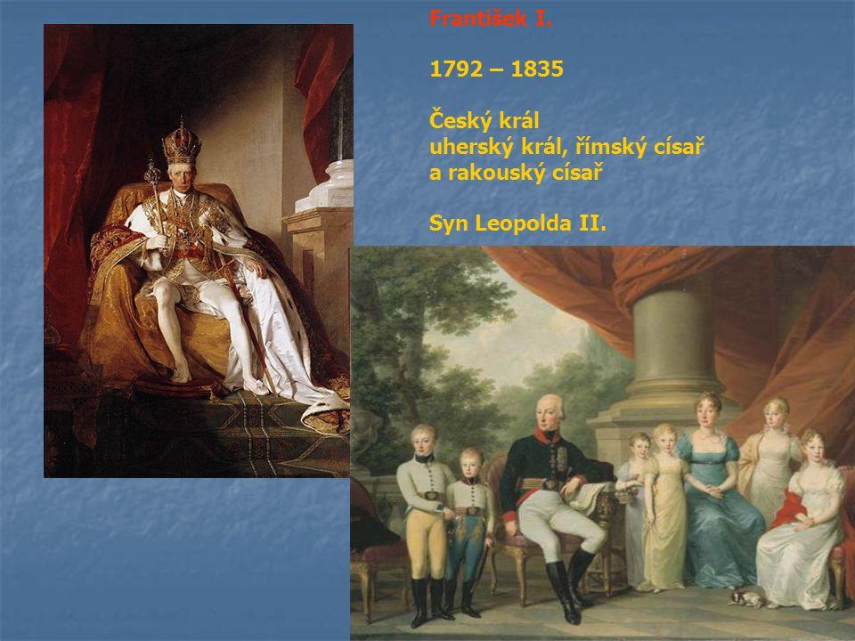 František I. 1792 – 1835 Český král uherský král, římský císař a rakouský císař Syn Leopolda II.