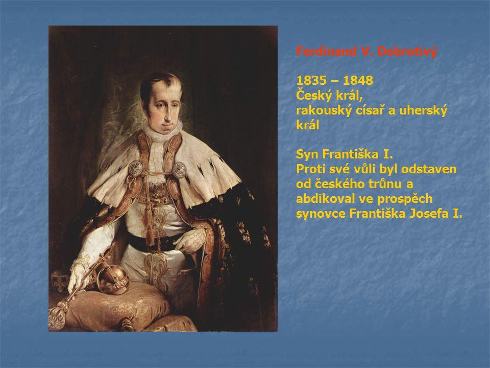 Ferdinand V. Dobrotivý 1835 – 1848 Český král, rakouský císař a uherský král Syn Františka I. Proti své vůli byl odstaven od českého trůnu a abdikoval