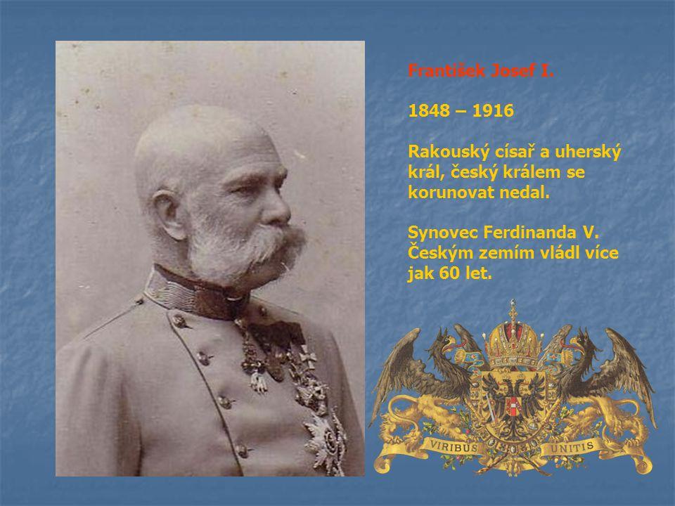 František Josef I. 1848 – 1916 Rakouský císař a uherský král, český králem se korunovat nedal. Synovec Ferdinanda V. Českým zemím vládl více jak 60 le