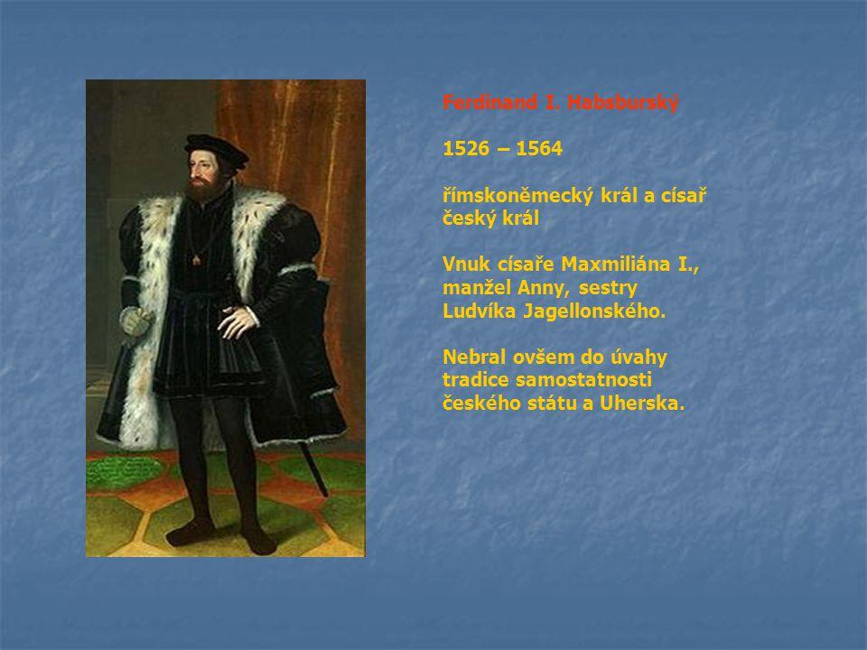 Ferdinand I. Habsburský 1526 – 1564 římskoněmecký král a císař český král Vnuk císaře Maxmiliána I., manžel Anny, sestry Ludvíka Jagellonského. Nebral
