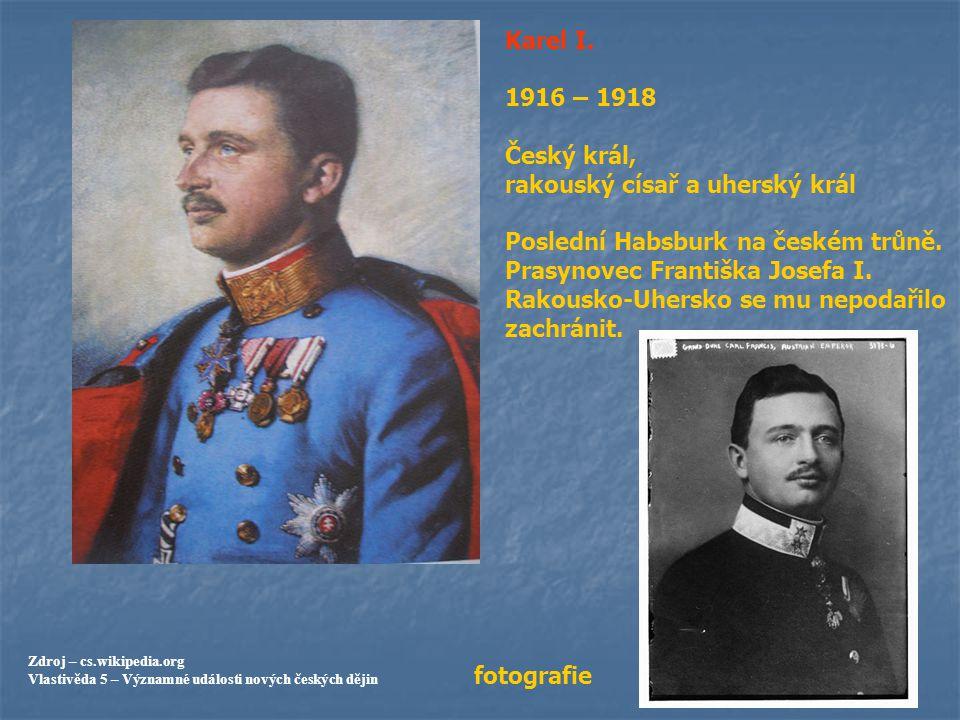 Karel I. 1916 – 1918 Český král, rakouský císař a uherský král Poslední Habsburk na českém trůně. Prasynovec Františka Josefa I. Rakousko-Uhersko se m