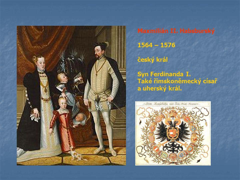 Maxmilián II. Habsburský 1564 – 1576 český král Syn Ferdinanda I. Také římskoněmecký císař a uherský král.