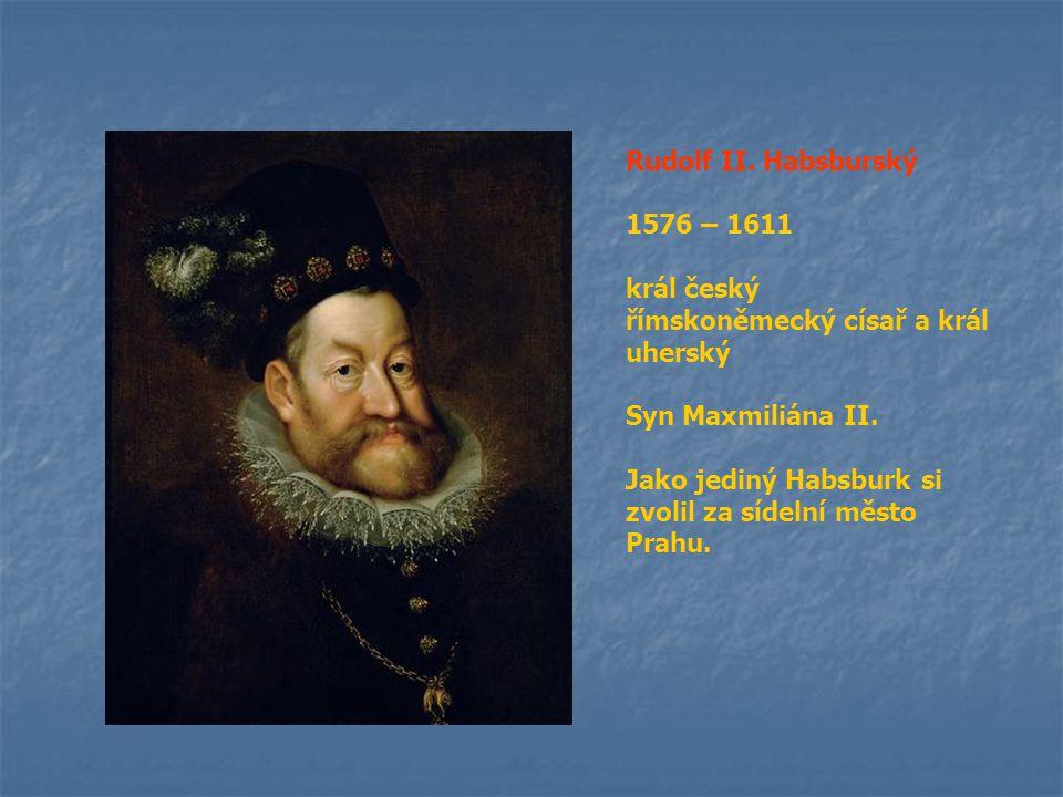 Rudolf II. Habsburský 1576 – 1611 král český římskoněmecký císař a král uherský Syn Maxmiliána II. Jako jediný Habsburk si zvolil za sídelní město Pra