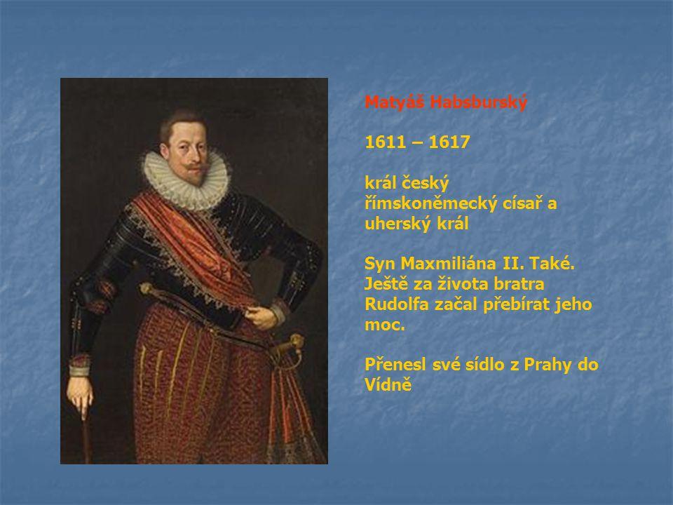 Matyáš Habsburský 1611 – 1617 král český římskoněmecký císař a uherský král Syn Maxmiliána II. Také. Ještě za života bratra Rudolfa začal přebírat jeh