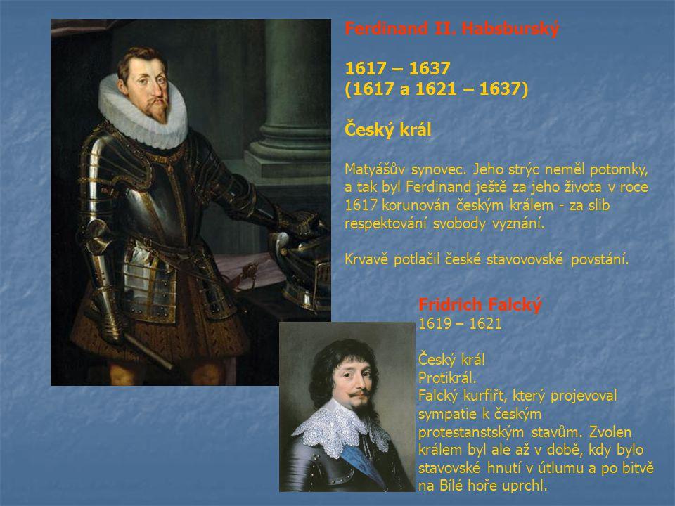 Ferdinand II. Habsburský 1617 – 1637 (1617 a 1621 – 1637) Český král Matyášův synovec. Jeho strýc neměl potomky, a tak byl Ferdinand ještě za jeho živ