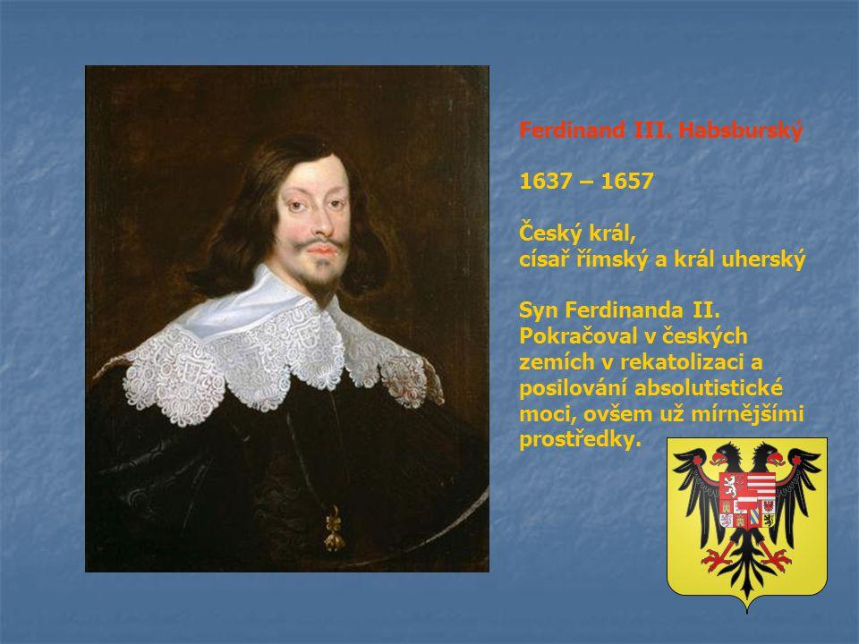 Ferdinand III. Habsburský 1637 – 1657 Český král, císař římský a král uherský Syn Ferdinanda II. Pokračoval v českých zemích v rekatolizaci a posilová