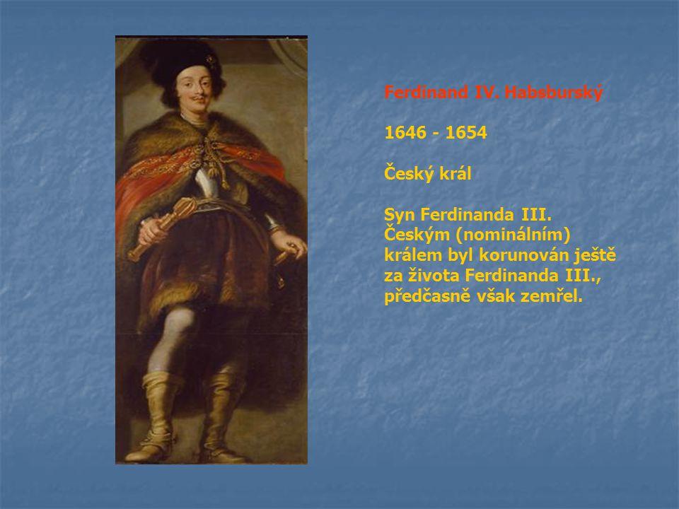 Ferdinand IV. Habsburský 1646 - 1654 Český král Syn Ferdinanda III. Českým (nominálním) králem byl korunován ještě za života Ferdinanda III., předčasn