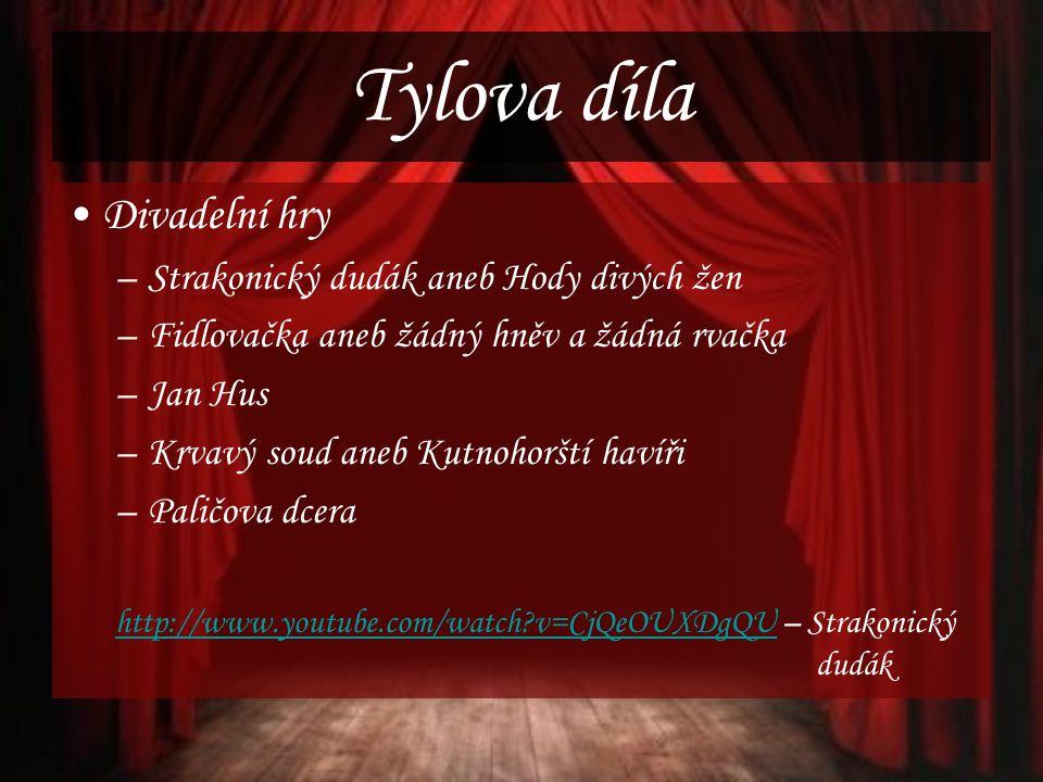 Tylova díla Divadelní hry –Strakonický dudák aneb Hody divých žen –Fidlovačka aneb žádný hněv a žádná rvačka –Jan Hus –Krvavý soud aneb Kutnohorští havíři –Paličova dcera http://www.youtube.com/watch?v=CjQeOUXDgQUhttp://www.youtube.com/watch?v=CjQeOUXDgQU – Strakonický dudák