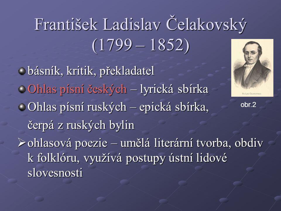 František Ladislav Čelakovský (1799 – 1852) básník, kritik, překladatel Ohlas písní českých – lyrická sbírka Ohlas písní ruských – epická sbírka, čerp
