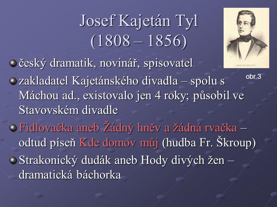 Josef Kajetán Tyl (1808 – 1856) český dramatik, novinář, spisovatel zakladatel Kajetánského divadla – spolu s Máchou ad., existovalo jen 4 roky; působ