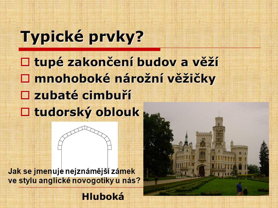 Typické prvky?  tupé zakončení budov a věží  mnohoboké nárožní věžičky  zubaté cimbuří  tudorský oblouk Hluboká Jak se jmenuje nejznámější zámek v