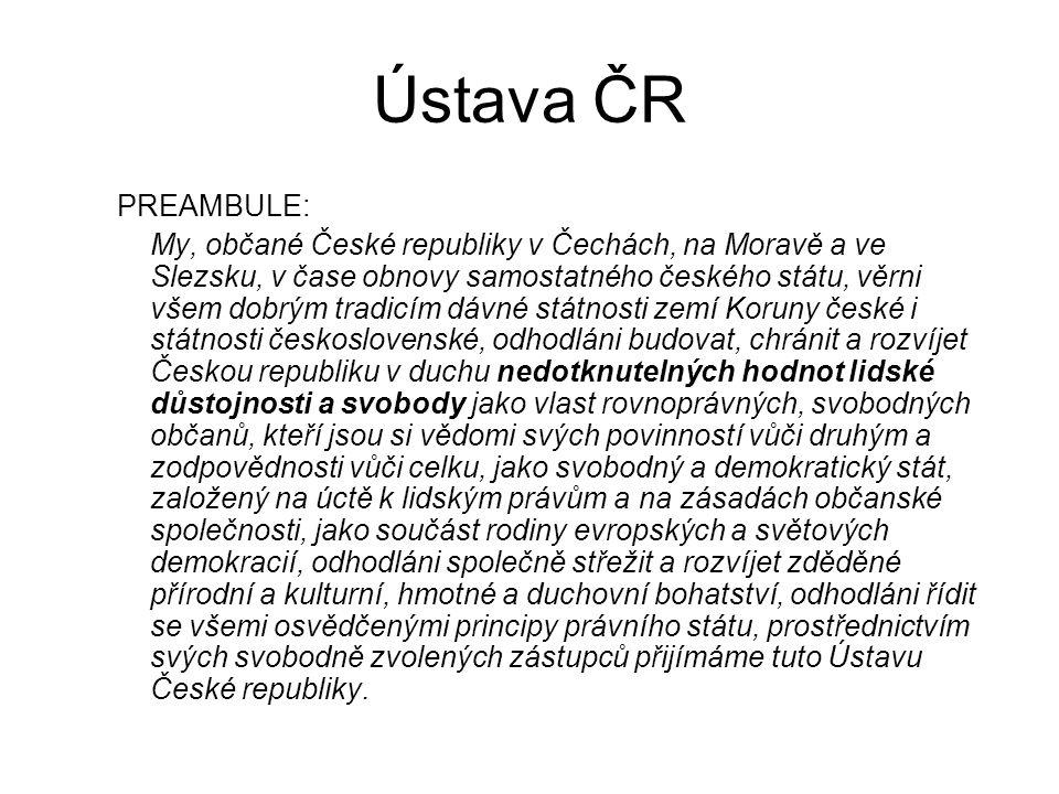 Ústava ČR PREAMBULE: My, občané České republiky v Čechách, na Moravě a ve Slezsku, v čase obnovy samostatného českého státu, věrni všem dobrým tradicí