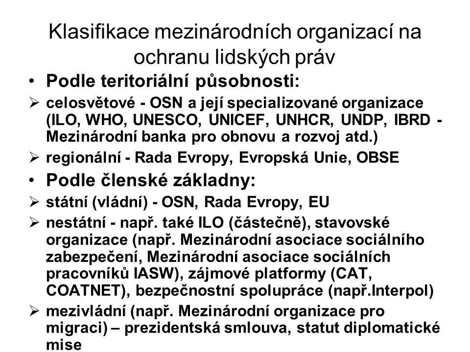 Klasifikace mezinárodních organizací na ochranu lidských práv Podle teritoriální působnosti:  celosvětové - OSN a její specializované organizace (ILO, WHO, UNESCO, UNICEF, UNHCR, UNDP, IBRD - Mezinárodní banka pro obnovu a rozvoj atd.)  regionální - Rada Evropy, Evropská Unie, OBSE Podle členské základny:  státní (vládní) - OSN, Rada Evropy, EU  nestátní - např.