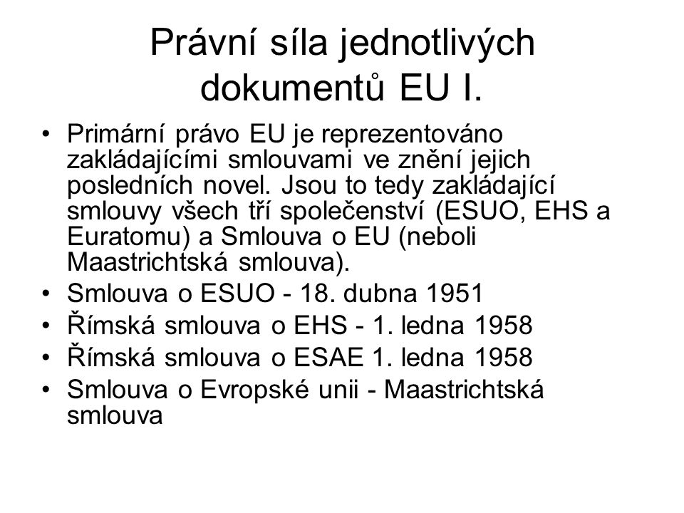 Právní síla jednotlivých dokumentů EU I. Primární právo EU je reprezentováno zakládajícími smlouvami ve znění jejich posledních novel. Jsou to tedy za