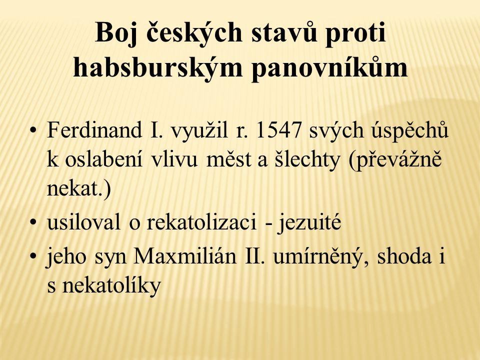 Boj českých stavů proti habsburským panovníkům Ferdinand I. využil r. 1547 svých úspěchů k oslabení vlivu měst a šlechty (převážně nekat.) usiloval o