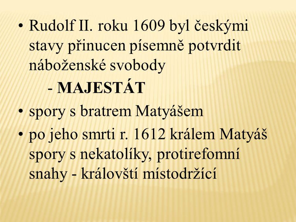 Rudolf II. roku 1609 byl českými stavy přinucen písemně potvrdit náboženské svobody - MAJESTÁT spory s bratrem Matyášem po jeho smrti r. 1612 králem M