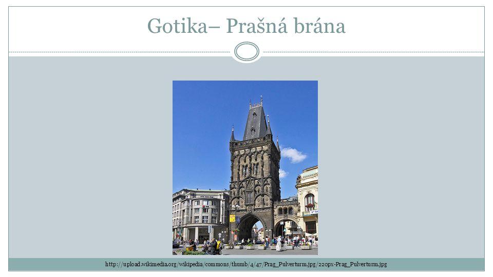 Gotika– Prašná brána http://upload.wikimedia.org/wikipedia/commons/thumb/4/47/Prag_Pulverturm.jpg/220px-Prag_Pulverturm.jpg