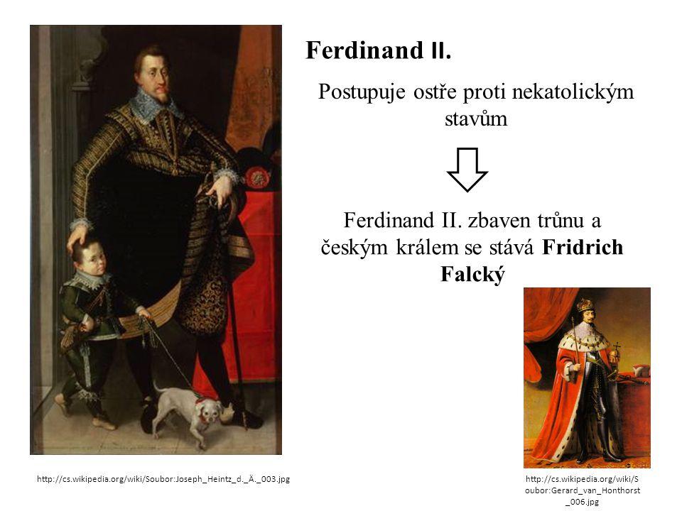 Ferdinand II. Postupuje ostře proti nekatolickým stavům Ferdinand II. zbaven trůnu a českým králem se stává Fridrich Falcký http://cs.wikipedia.org/wi