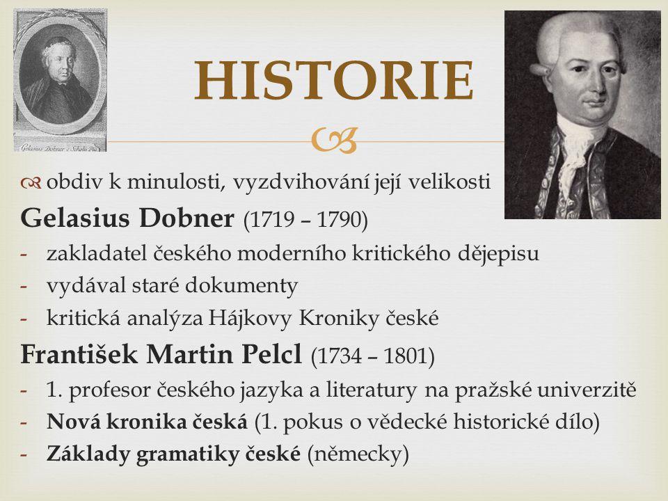   obdiv k minulosti, vyzdvihování její velikosti Gelasius Dobner (1719 – 1790) -zakladatel českého moderního kritického dějepisu -vydával staré doku