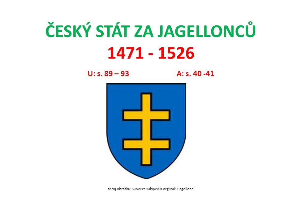 ČESKÝ STÁT ZA JAGELLONCŮ 1471 - 1526 U: s. 89 – 93A: s. 40 -41 zdroj obrázku: www:cs.wikipedia.org/wiki/Jagellonci