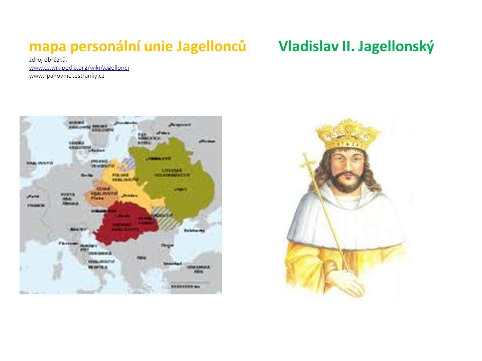 mapa personální unie Jagellonců Vladislav II. Jagellonský zdroj obrázků: www.cs.wikipedia.org/wiki/Jagellonci www. panovnici.estranky.cz www.cs.wikipe